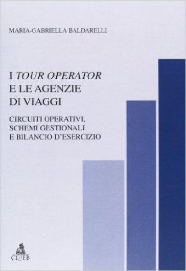 I tour operator e le agenzie di viaggi. Circuiti operativi, schemi gestionali e bilancio d'esercizio - M. Gabriella Baldarelli  