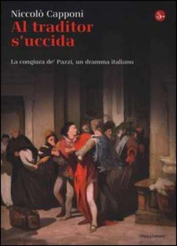 Al traditor s'uccida. La congiura de' Pazzi, un dramma italiano - Niccolò Capponi |