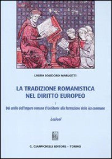 La tradizione romanistica nel diritto europeo. 1.Dal crollo dell'impero romano d'Occidente alla formazione dello ius commune. Lezioni - Laura Solidoro Maruotti |