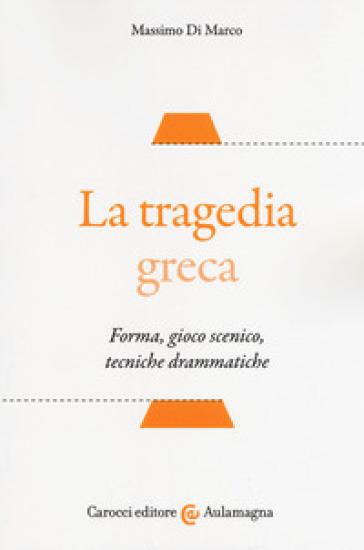 La tragedia greca. Forma, gioco scenico, tecniche drammatiche - Massimo Di Marco |