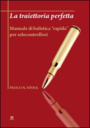 La traiettoria perfetta. Manuale di balistica «rapida» per selecontrollori - Paolo N. Sinha | Thecosgala.com