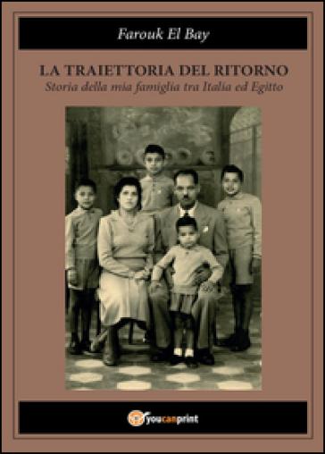 La traiettoria del ritorno. Storia della mia famiglia tra Italia ed Egitto - Bay Farouk El   Kritjur.org