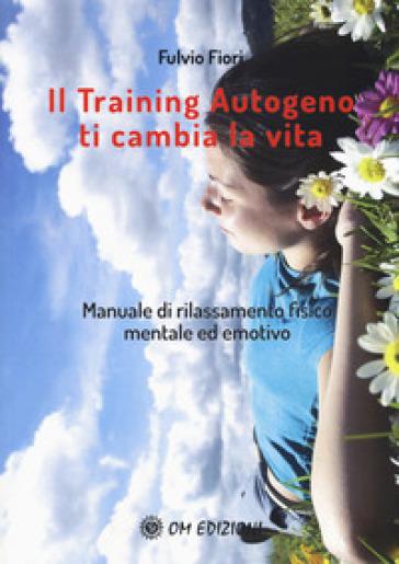 Il training autogeno ti cambia la vita. Manuale di rilassamento fisico mentale ed emotivo - Fulvio Fiori |