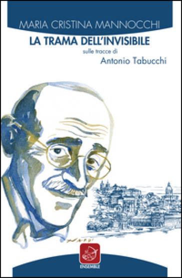 La trama dell'invisibile. Sulle tracce di Antonio Tabucchi - M. Cristina Mannocchi |