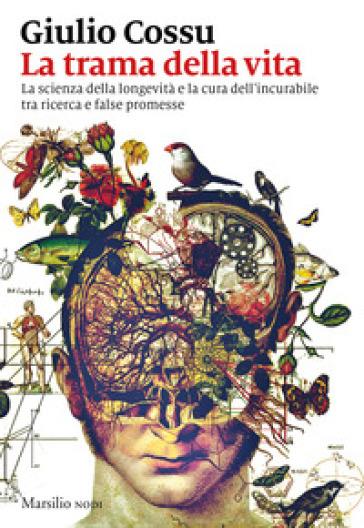 La trama della vita. La scienza della longevità e la cura dell'incurabile tra ricerca e false promesse - Giulio Cossu  