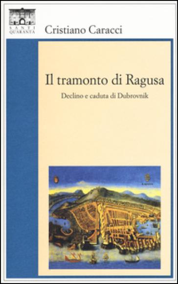 Il tramonto di Ragusa. Declino a caduta di Dubrovnik - Cristiano Caracci pdf epub