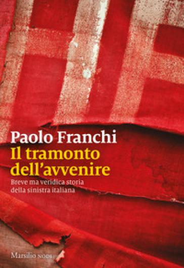 Il tramonto dell'avvenire. Breve ma veridica storia della sinistra italiana - Paolo Franchi |