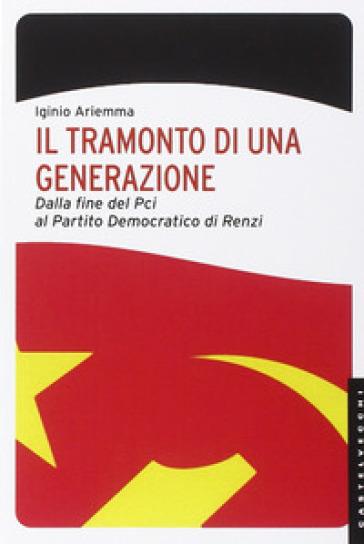 Il tramonto di una generazione. Dalla fine del PCI al Partito Democratico di Renzi - Iginio Ariemma  
