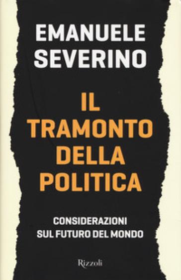 Il tramonto della politica. Considerazioni sul futuro del mondo - Emanuele Severino | Thecosgala.com