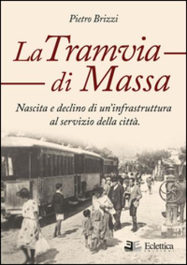 La tramvia di Massa. nascita e declino di un'infrastruttura al servizio della città - Pietro Brizzi   Rochesterscifianimecon.com