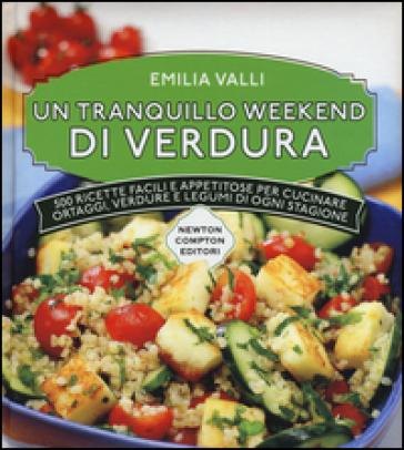 Un tranquillo weekend di verdura. 500 ricette facili e appetitose per cucinare ortaggi, verdure e legumi di ogni stagione - Emilia Valli  