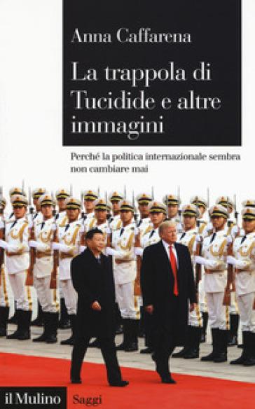 La trappola di Tucidide e altre immagini. Perché la politica internazionale sembra non cambiare mai - Anna Caffarena  