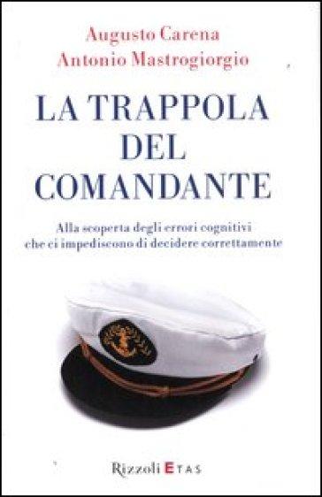La trappola del comandante. Alla scoperta degli errori cognitivi che ci impediscono di decidere correttamente - Augusto Carena |