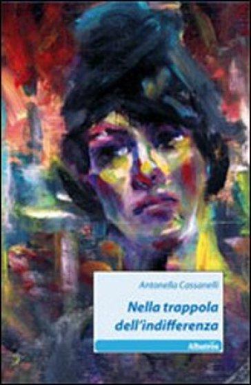 Nella trappola dell'indifferenza - Antonella Cassanelli |