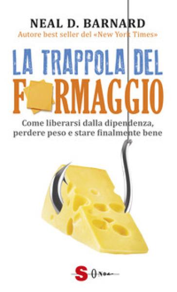 La trappola del formaggio. Come liberarsi dalla dipendenza, perdere peso e stare finalmente bene - Neal D. Barnard | Rochesterscifianimecon.com
