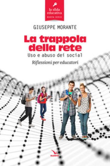La trappola della rete. Uso e abuso dei social. Riflessioni per educatori - Giuseppe Morante  