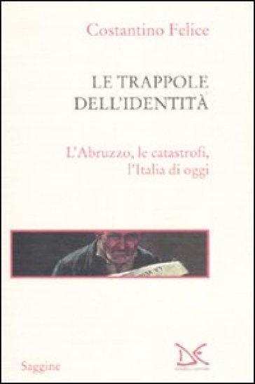 Le trappole dell'identità. L'Abruzzo, le catastrofi, l'Italia di oggi - Costantino Felice | Jonathanterrington.com