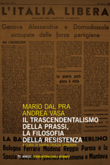 Il trascendentalismo della prassi, la filosofia della Resistenza - Mario Dal Pra |
