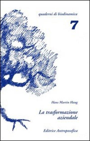 La trasformazione aziendale. Problemi nella riconversione di aziende tradizionali in biodinamiche - Hans M. Haug |