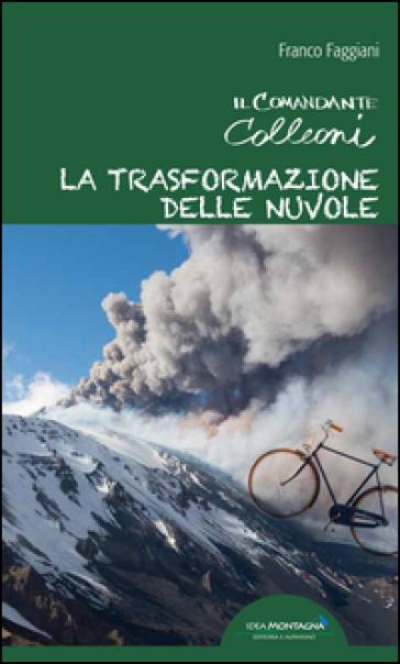 La trasformazione delle nuvole. Il comandante Colleoni - Franco Faggiani |
