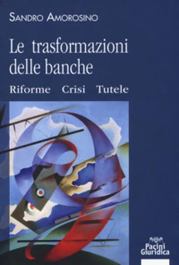 Le trasformazioni delle banche. Riforme, crisi e tutele - Sandro Amorosino | Rochesterscifianimecon.com