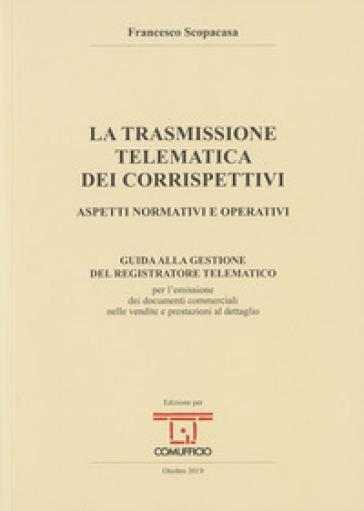 La trasmissione telematica dei corrispettivi. Aspetti normativi e operativi - Francesco Scopacasa |