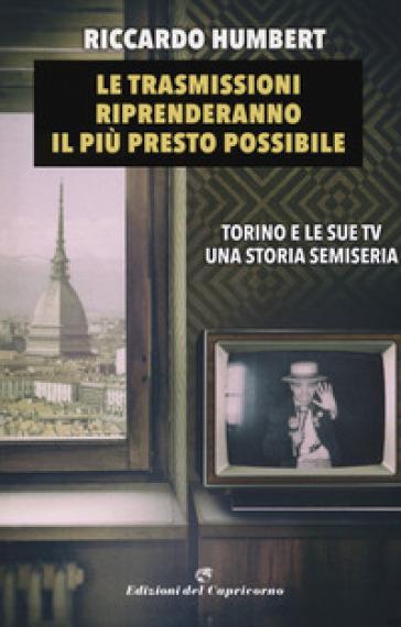 Le trasmissioni riprenderanno il più presto possibile. Torino e le sue TV. Una storia semiseria - Riccardo Humbert | Jonathanterrington.com