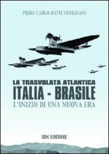 La trasvolata atlantica Italia-Brasile. L'inizio di una nuova era - Piero Ratti |