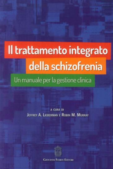 Il trattamento integrato della schizofrenia. Un manuale per la gestione clinica - Jeffrey A. Lieberman  