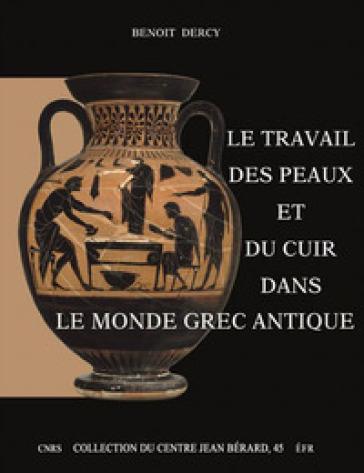 Le travail des peaux et du cuir dans le monde grec antique. Tentative d'une archéologie du disparu appliquée au cuir