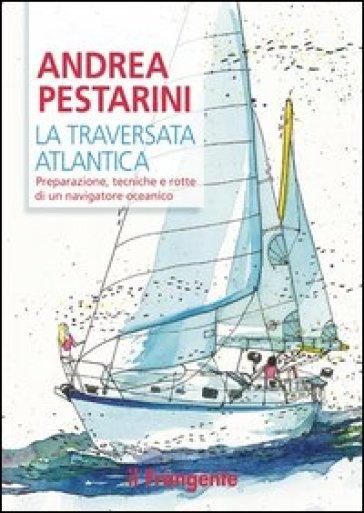 La traversata atlantica. Preparazione, tecniche e rotte di un navigatore oceanico - Andrea Pestarini | Rochesterscifianimecon.com