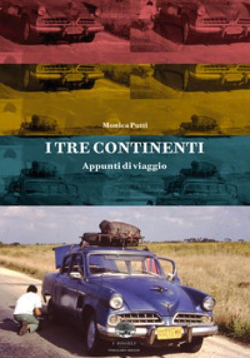 I tre continenti. Appunti di viaggio - Monica Putti |