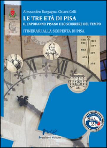Le tre età di Pisa. Il capodanno pisano e lo scorrere del tempo - Alessandro Bargagna |