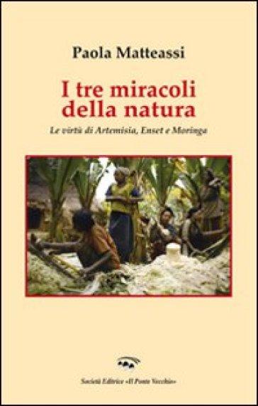 I tre miracoli della natura. Le virtù di Artemisia, Enset e Moringa - Paola Matteassi pdf epub