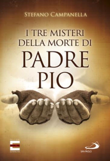 I tre misteri della morte di padre Pio - Stefano Campanella |