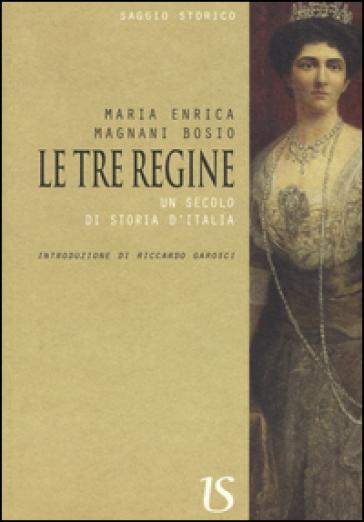 Le tre regine. Un secolo di storia d'Italia - Maria Enrica Magnani Bosio |