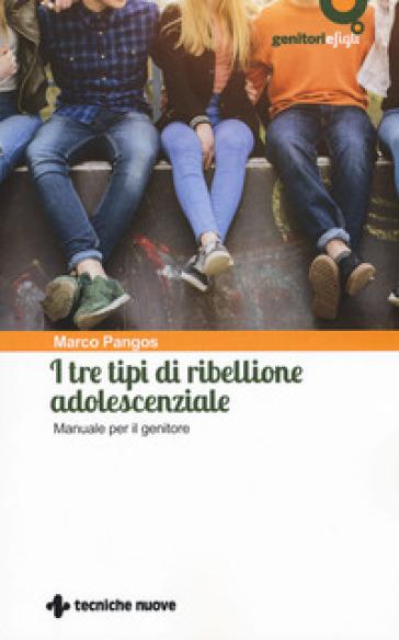 I tre tipi di ribellione adolescenziale. Manuale per il genitore - Marco Pangos |