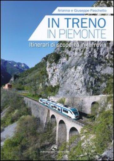 In treno in Piemonte. Itinerari di scoperta in ferrovia - Giuseppe Paschetto |