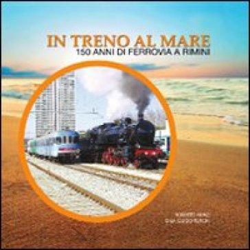 In treno al mare. 150 anni di ferrovia a Rimini - Roberto Renzi | Jonathanterrington.com