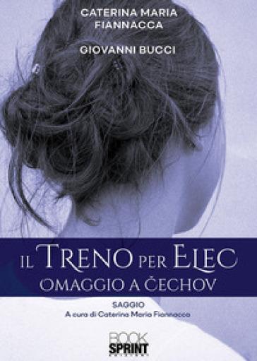 Il treno per Elec. Omaggio a Cechov - Caterina Maria Fiannacca |