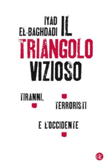 Il triangolo vizioso. Tiranni, terroristi e l'Occidente - Iyad El-Baghdadi |
