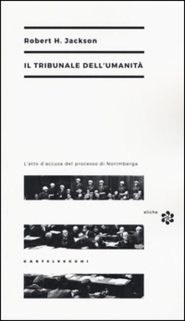 Il tribunale dell'umanità. L'atto di accusa del processo di Norimberga - Robert H. Jackson |