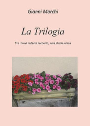 La trilogia. Tre brevi intensi racconti, una storia unica - Gianni Marchi | Kritjur.org