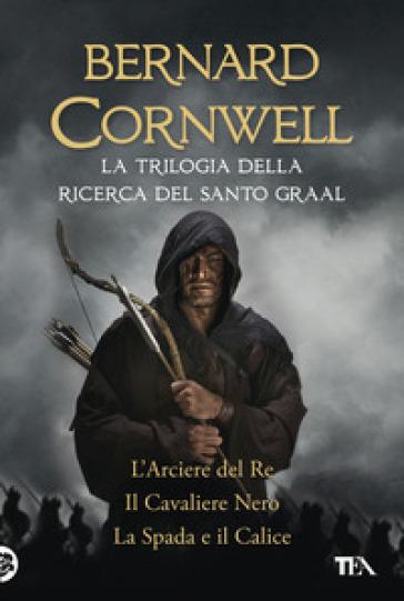 La trilogia della ricerca del Santo Graal: L'arciere del re-Il cavaliere nero-La spada e il calice - Bernard Cornwell  