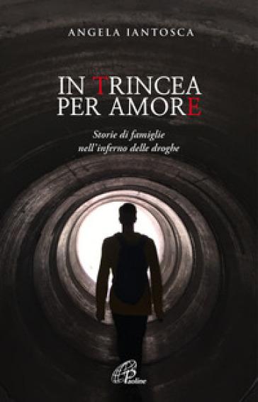 In trincea per amore. Storie di famiglie nell'inferno delle droghe - Angela Iantosca |