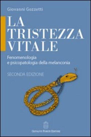 La tristezza vitale. Fenomenologia e psicopatologia della melanconia - Giovanni Gozzetti |
