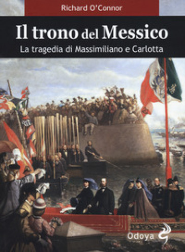 Il trono del Messico. La tragedia di Massimiliano e Carlotta - Richard O'Connor |