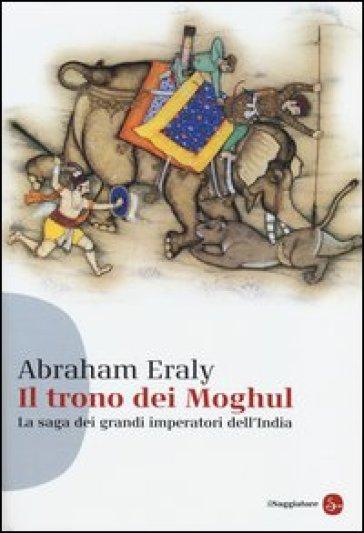 Il trono dei Moghul. La saga dei grandi imperatori dell'India - Abraham Eraly pdf epub