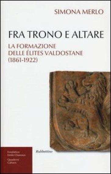 Fra trono e altare. La formazione delle élites valdostane (1861-1922) - Simona Merlo |