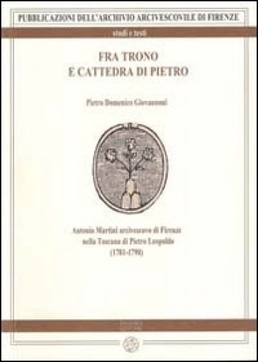 Fra trono e cattedra di Pietro. Antonio Martini arcivescovo di Firenze nella Toscana di Pietro Leopoldo (1781-1790) - Pietro D. Giovannoni | Jonathanterrington.com